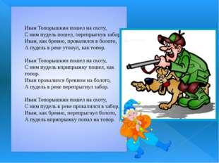 Иван Топорышкин пошел на охоту, С ним пудель пошел, перепрыгнув забор. Иван,