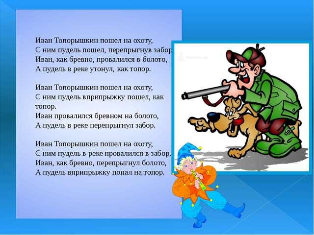 Иван Топорышкин пошел на охоту, С ним пудель пошел, перепрыгнув забор. Иван,...