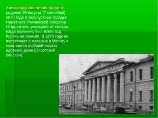 Александр Иванович Куприн родился 26 августа (7 сентября) 1870 года в захолус