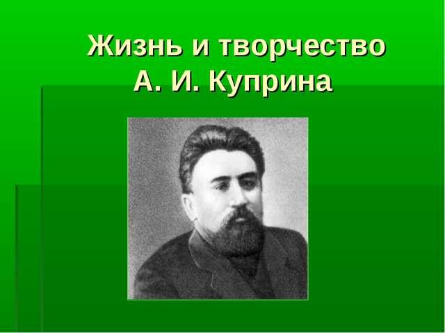 Жизнь и творчество А. И. Куприна