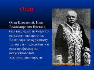 Отец Отец Цветаевой, Иван Владимирович Цветаев, был выходцем из бедного сель