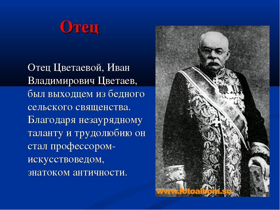 Отец Отец Цветаевой, Иван Владимирович Цветаев, был выходцем из бедного сель...