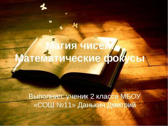 Магия чисел. Математические фокусы Выполнил: ученик 2 класса МБОУ «СОШ №11» Д...