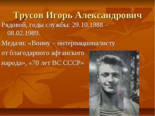 Трусов Игорь Александрович Рядовой, годы службы: 29.10.1988 – 08.02.1989. Мед