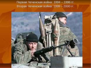 Первая Чеченская война: 1994 – 1996 гг. Вторая Чеченская война: 1999 – 2000 гг.