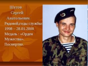 Шутов Сергей Анатольевич Рядовой,годы службы: 1998 – 28.01.2000 Медаль : «Ор