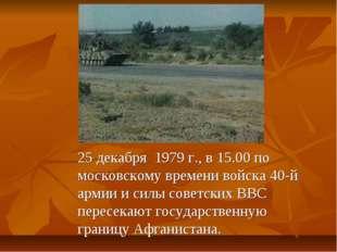 25 декабря 1979 г., в 15.00 по московскому времени войска 40-й армии и силы