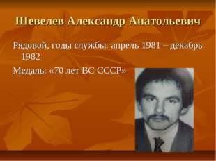 Шевелев Александр Анатольевич Рядовой, годы службы: апрель 1981 – декабрь 198