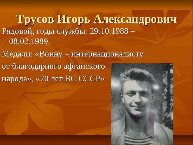 Трусов Игорь Александрович Рядовой, годы службы: 29.10.1988 – 08.02.1989. Мед...