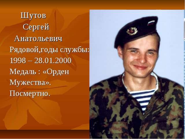 Шутов Сергей Анатольевич Рядовой,годы службы: 1998 – 28.01.2000 Медаль : «Ор...