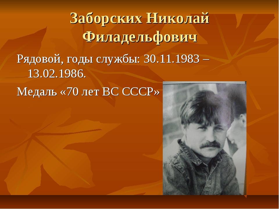 Заборских Николай Филадельфович Рядовой, годы службы: 30.11.1983 – 13.02.1986...