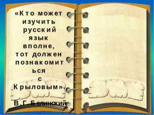 «Кто может изучить русский язык вполне, тот должен познакомиться с Крыловым».