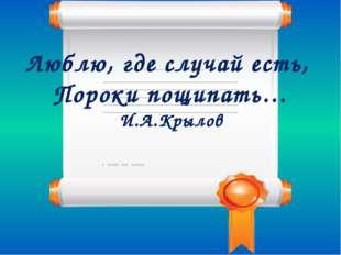 Люблю, где случай есть, Пороки пощипать… И.А.Крылов