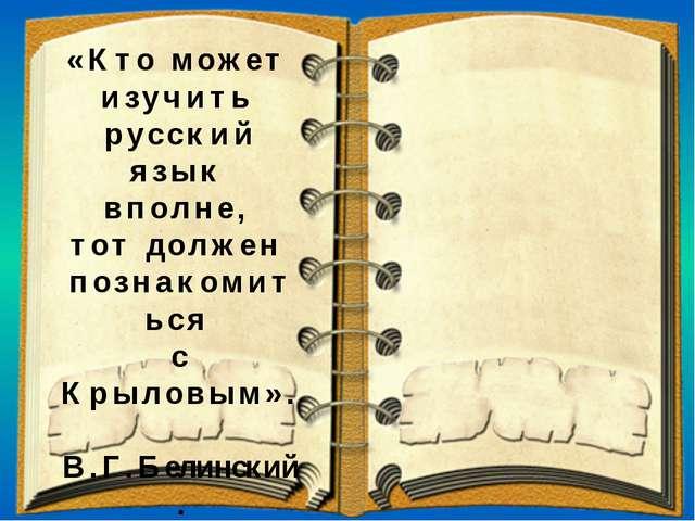 «Кто может изучить русский язык вполне, тот должен познакомиться с Крыловым»....