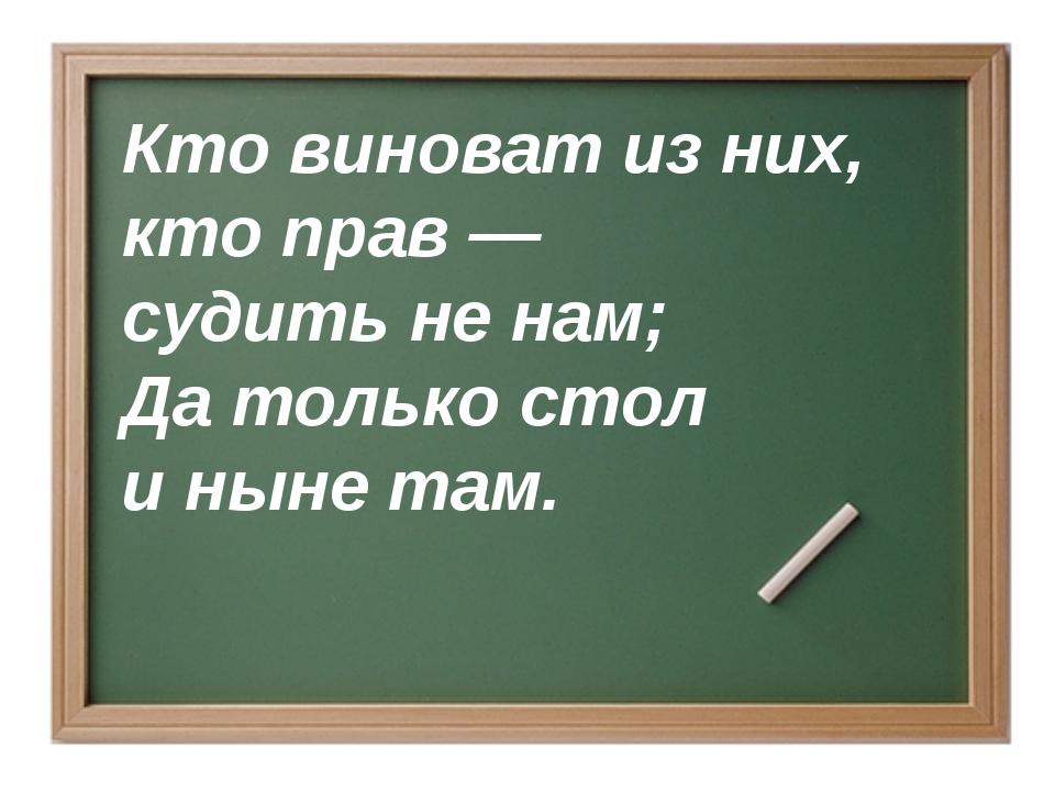 Кто виноват из них, кто прав — судить не нам; Да только стол и ныне там.