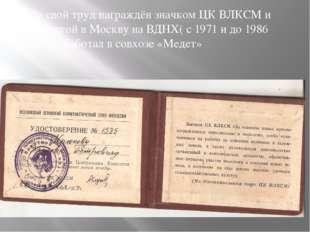 За свой труд награждён значком ЦК ВЛКСМ и поездкой в Москву на ВДНХ( с 1971