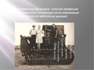 На целине Валентина Васильевна получила профессию тракториста(закончила Тюкал