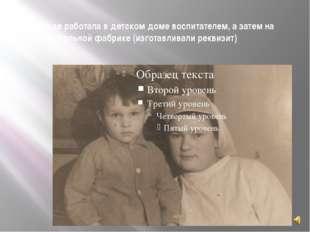 В Ленинграде работала в детском доме воспитателем, а затем на театральной фаб