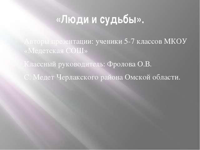 «Люди и судьбы». Авторы презентации: ученики 5-7 классов МКОУ «Медетская СОШ»...