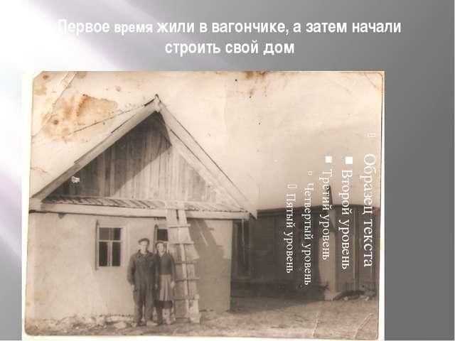 Первое время жили в вагончике, а затем начали строить свой дом