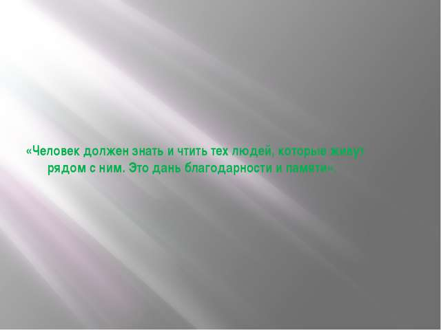 «Человек должен знать и чтить тех людей, которые живут рядом с ним. Это дань...