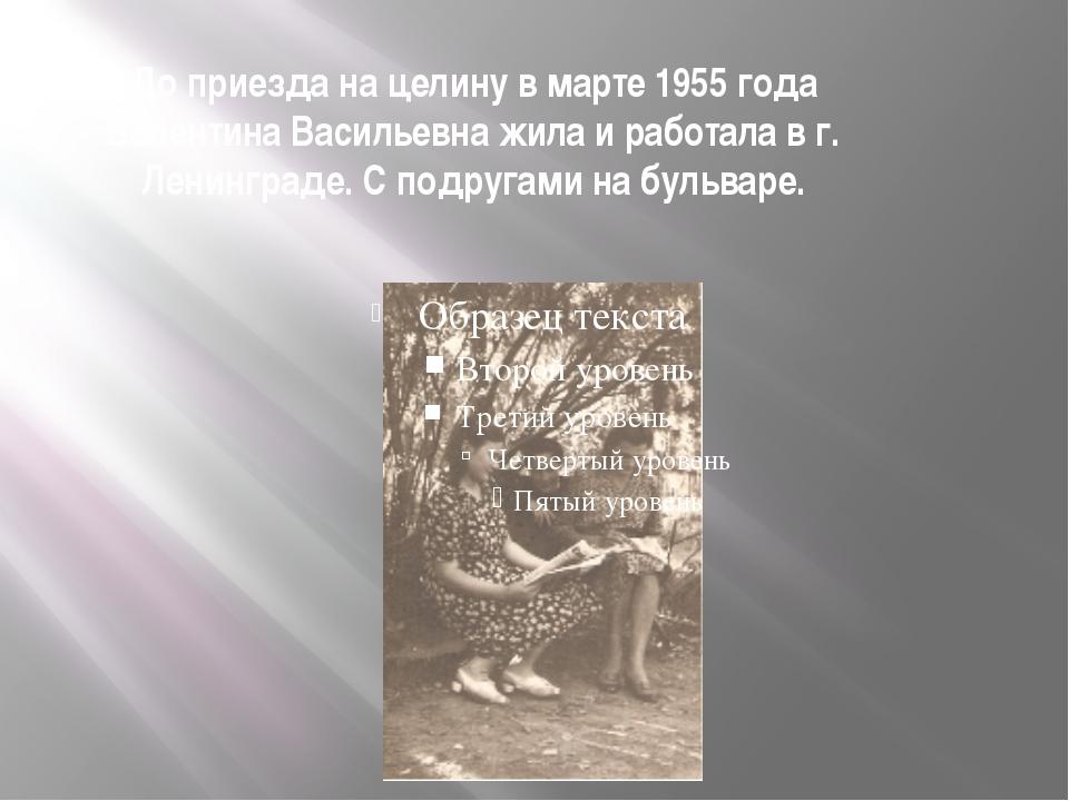 До приезда на целину в марте 1955 года Валентина Васильевна жила и работала в...