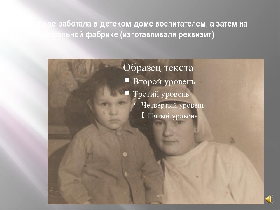 В Ленинграде работала в детском доме воспитателем, а затем на театральной фаб...