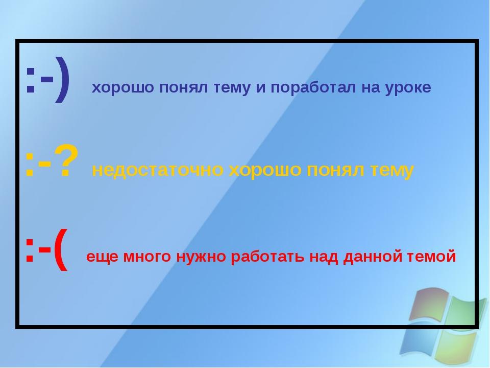 :-) хорошо понял тему и поработал на уроке :-? недостаточно хорошо понял тему...