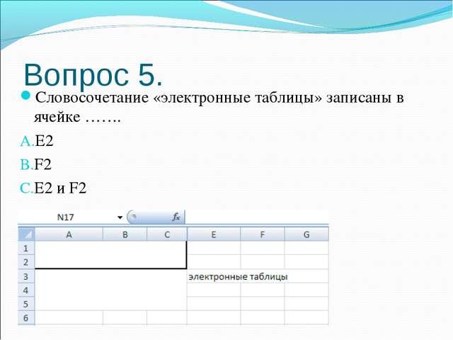 Вопрос 5. Словосочетание «электронные таблицы» записаны в ячейке ……. E2 F2 E2...