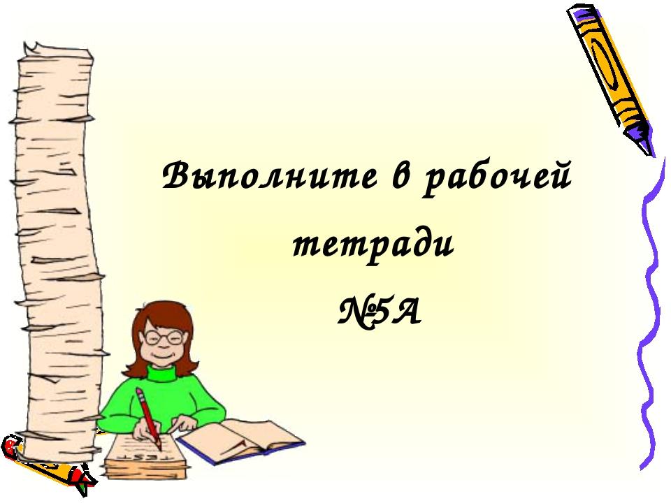 Выполните в рабочей тетради №5А