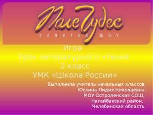 Игра Урок литературного чтения 2 класс УМК «Школа России» Выполнила учитель н
