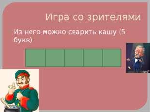 Игра со зрителями Из него можно сварить кашу (5 букв) Т О П О Р