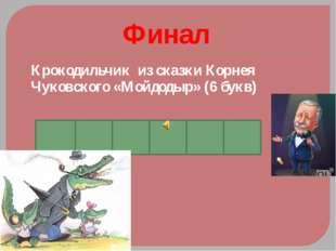 Финал Крокодильчик из сказки Корнея Чуковского «Мойдодыр» (6 букв) К О К О Ш А