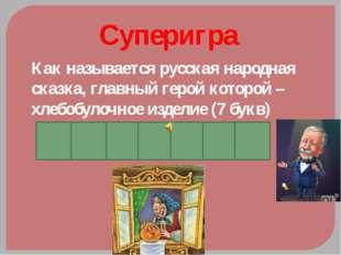 Суперигра Как называется русская народная сказка, главный герой которой –хлеб