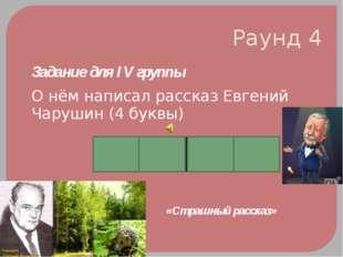 Раунд 4 Задание для IV группы О нём написал рассказ Евгений Чарушин (4 буквы)