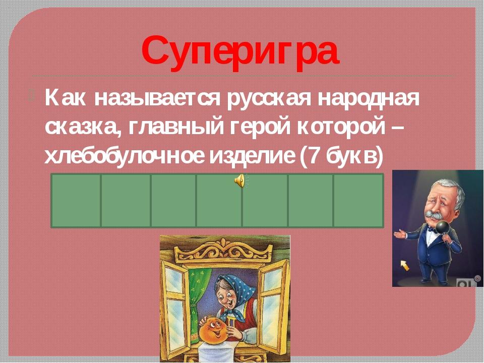 Суперигра Как называется русская народная сказка, главный герой которой –хлеб...