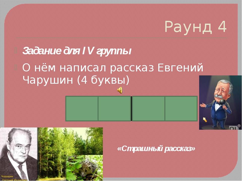 Раунд 4 Задание для IV группы О нём написал рассказ Евгений Чарушин (4 буквы)...