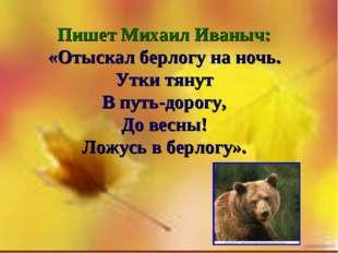 Пишет Михаил Иваныч: «Отыскал берлогу на ночь. Утки тянут В путь-дорогу, До в