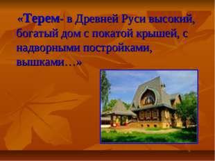 «Терем- в Древней Руси высокий, богатый дом с покатой крышей, с надворными п