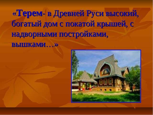 «Терем- в Древней Руси высокий, богатый дом с покатой крышей, с надворными п...