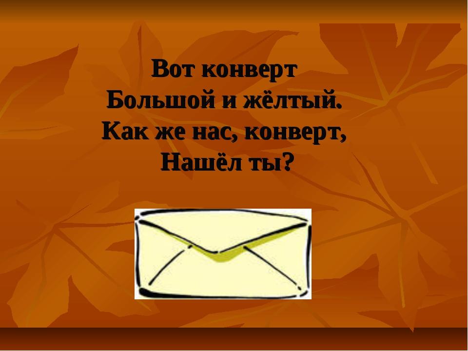 Вот конверт Большой и жёлтый. Как же нас, конверт, Нашёл ты?