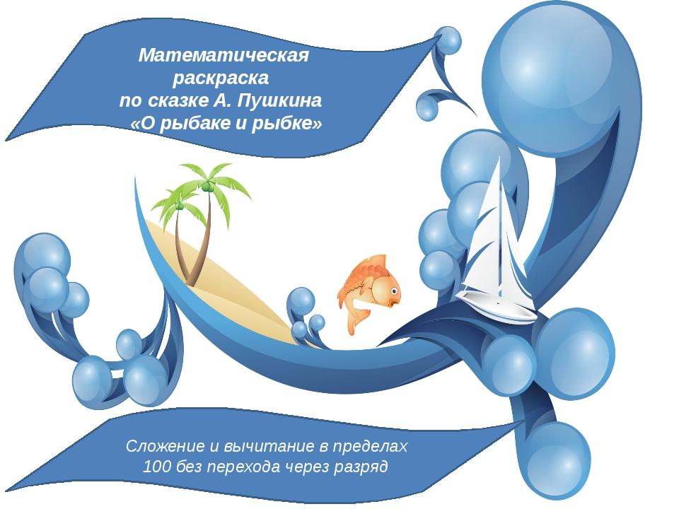 Математическая раскраска по сказке А. Пушкина «О рыбаке и рыбке» Сложение и в...