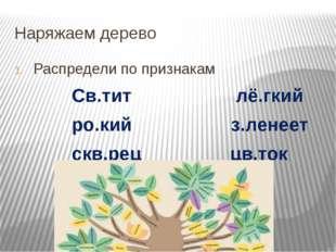 Наряжаем дерево Распредели по признакам Св.тит лё.гкий ро.кий з.ленеет скв.ре