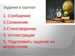 Задания в группах 1. Сообщение 2.Сочинение 3.Стихотворение 4. Иллюстрации 5.