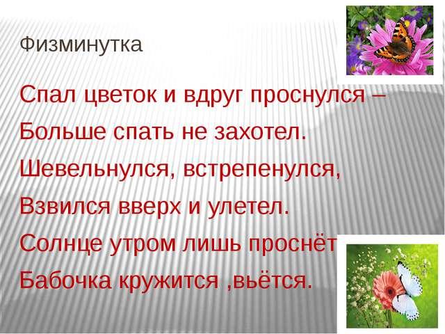 Физминутка Спал цветок и вдруг проснулся – Больше спать не захотел. Шевельнул...