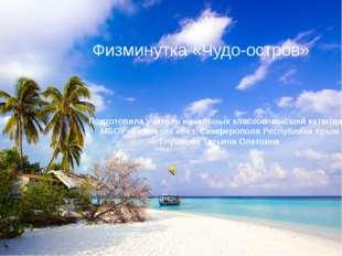 Физминутка «Чудо-остров» Подготовила учитель начальных классов высшей категор
