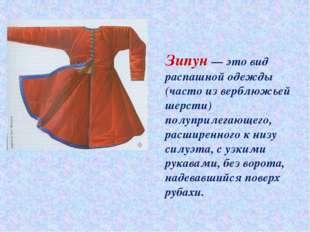 Зипун— это вид распашной одежды (часто изверблюжьей шерсти) полуприлегающег