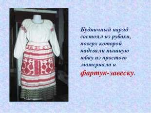 Будничный наряд состоял из рубахи, поверх которой надевали пышную юбку из про