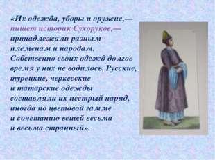 «Их одежда, уборы иоружие,— пишет историк Сухоруков,— принадлежали разным пл