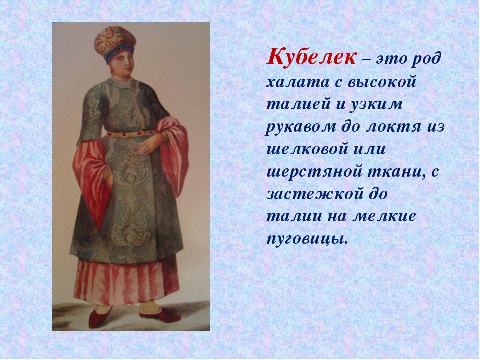 Кубелек – это род халата с высокой талией и узким рукавом до локтя из шелково...